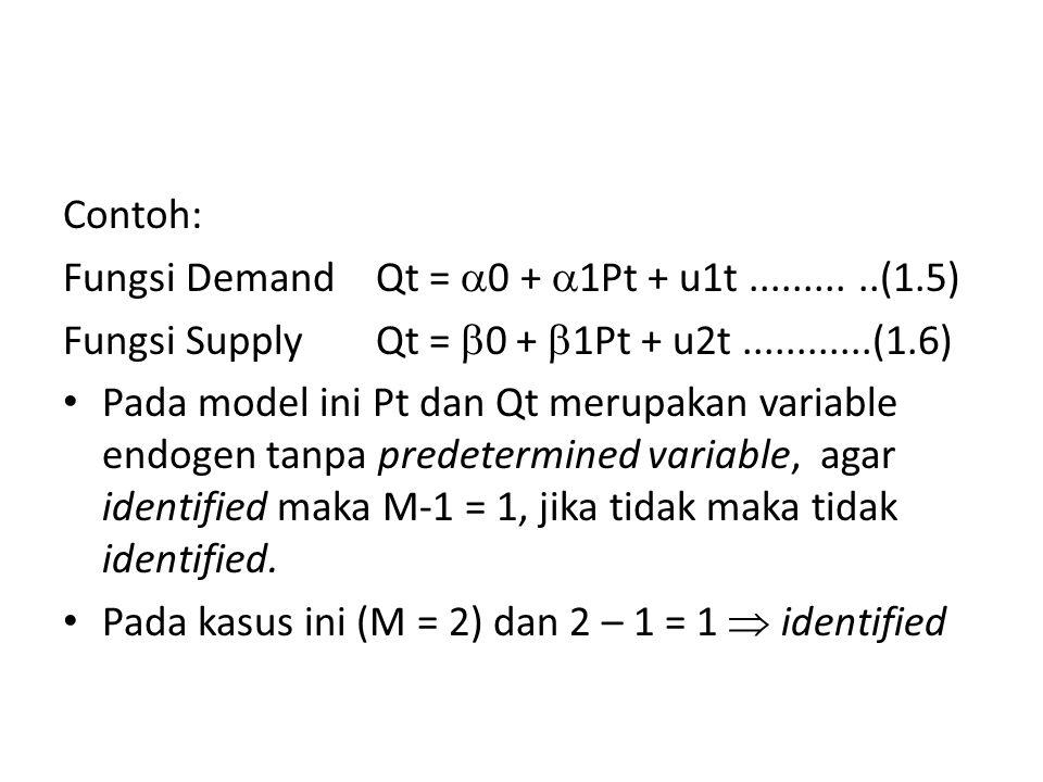 Contoh: Fungsi DemandQt =  0 +  1Pt + u1t...........(1.5) Fungsi SupplyQt =  0 +  1Pt + u2t............(1.6) Pada model ini Pt dan Qt merupakan variable endogen tanpa predetermined variable, agar identified maka M-1 = 1, jika tidak maka tidak identified.
