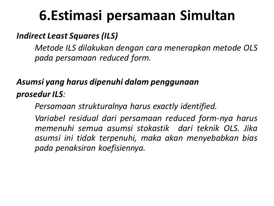 6.Estimasi persamaan Simultan Indirect Least Squares (ILS) Metode ILS dilakukan dengan cara menerapkan metode OLS pada persamaan reduced form.