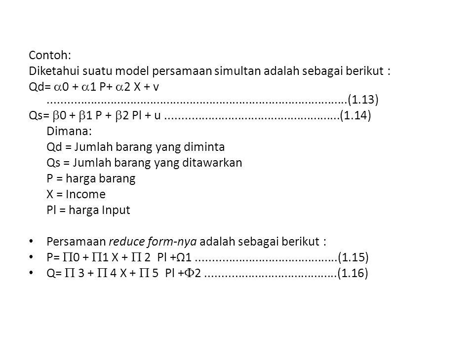 Contoh: Diketahui suatu model persamaan simultan adalah sebagai berikut : Qd=  0 +  1 P+  2 X + v...........................................................................................(1.13) Qs=  0 +  1 P +  2 Pl + u.....................................................(1.14) Dimana: Qd = Jumlah barang yang diminta Qs = Jumlah barang yang ditawarkan P = harga barang X = Income Pl = harga Input Persamaan reduce form-nya adalah sebagai berikut : P=  0 +  1 X +  2 Pl +Ω1...........................................(1.15) Q=  3 +  4 X +  5 Pl +  2........................................(1.16)