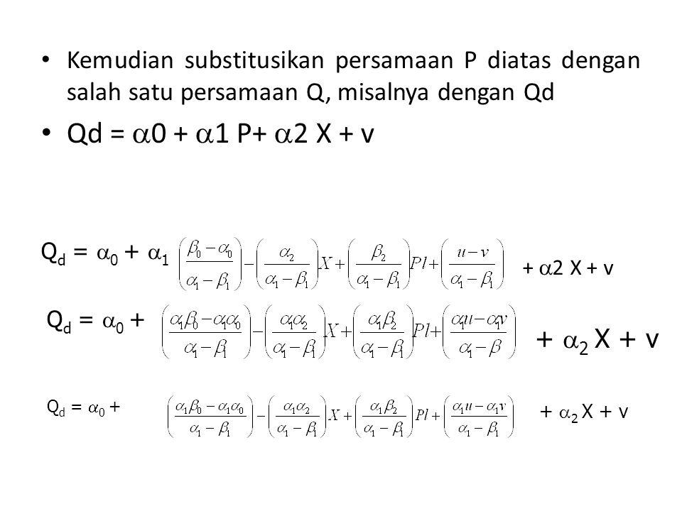 Kemudian substitusikan persamaan P diatas dengan salah satu persamaan Q, misalnya dengan Qd Qd =  0 +  1 P+  2 X + v Q d =  0 +  1 +  2 X + v Q d =  0 + +  2 X + v Q d =  0 + +  2 X + v