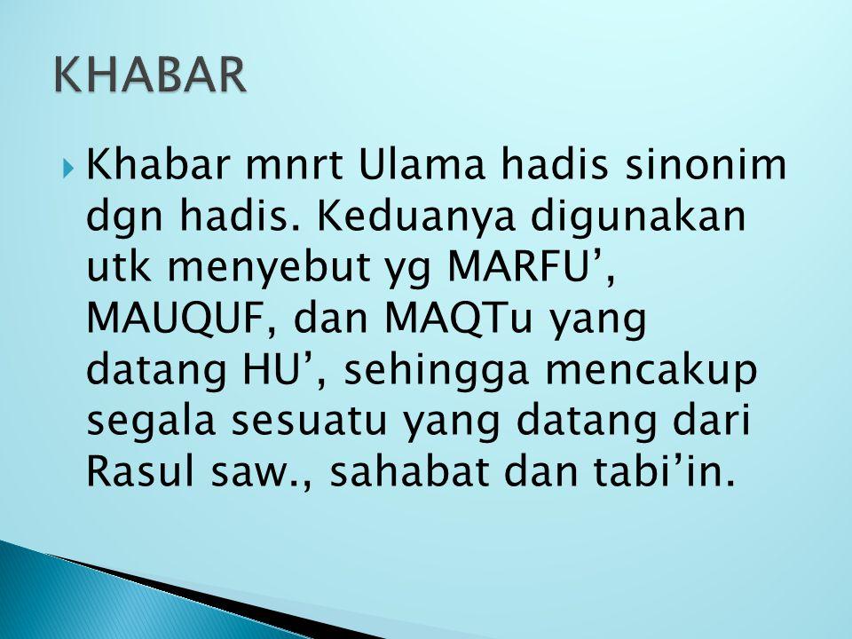  Khabar mnrt Ulama hadis sinonim dgn hadis. Keduanya digunakan utk menyebut yg MARFU', MAUQUF, dan MAQTu yang datang HU', sehingga mencakup segala se