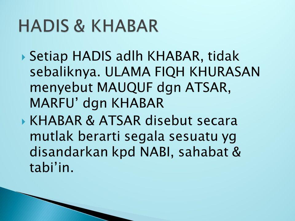  Setiap HADIS adlh KHABAR, tidak sebaliknya. ULAMA FIQH KHURASAN menyebut MAUQUF dgn ATSAR, MARFU' dgn KHABAR  KHABAR & ATSAR disebut secara mutlak