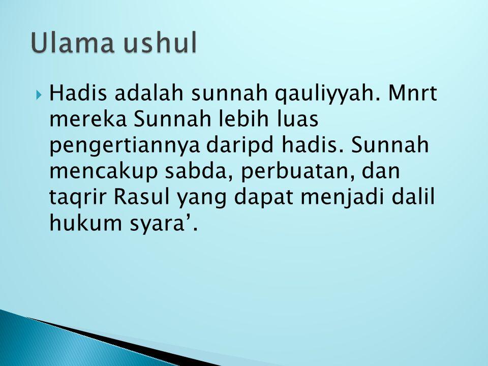  Hadis adalah sunnah qauliyyah. Mnrt mereka Sunnah lebih luas pengertiannya daripd hadis. Sunnah mencakup sabda, perbuatan, dan taqrir Rasul yang dap