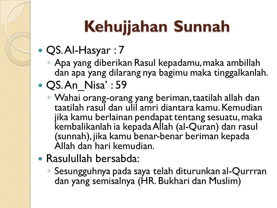 Kehujjahan Sunnah QS. Al-Hasyar : 7 ◦ Apa yang diberikan Rasul kepadamu, maka ambillah dan apa yang dilarang nya bagimu maka tinggalkanlah. QS. An_Nis