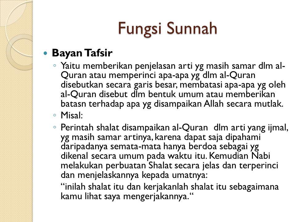 Fungsi Sunnah Bayan Tafsir ◦ Yaitu memberikan penjelasan arti yg masih samar dlm al- Quran atau memperinci apa-apa yg dlm al-Quran disebutkan secara g