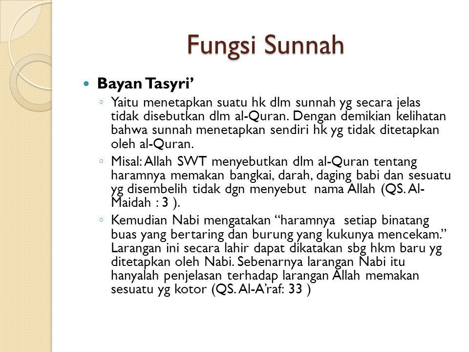 Fungsi Sunnah Bayan Tasyri' ◦ Yaitu menetapkan suatu hk dlm sunnah yg secara jelas tidak disebutkan dlm al-Quran. Dengan demikian kelihatan bahwa sunn