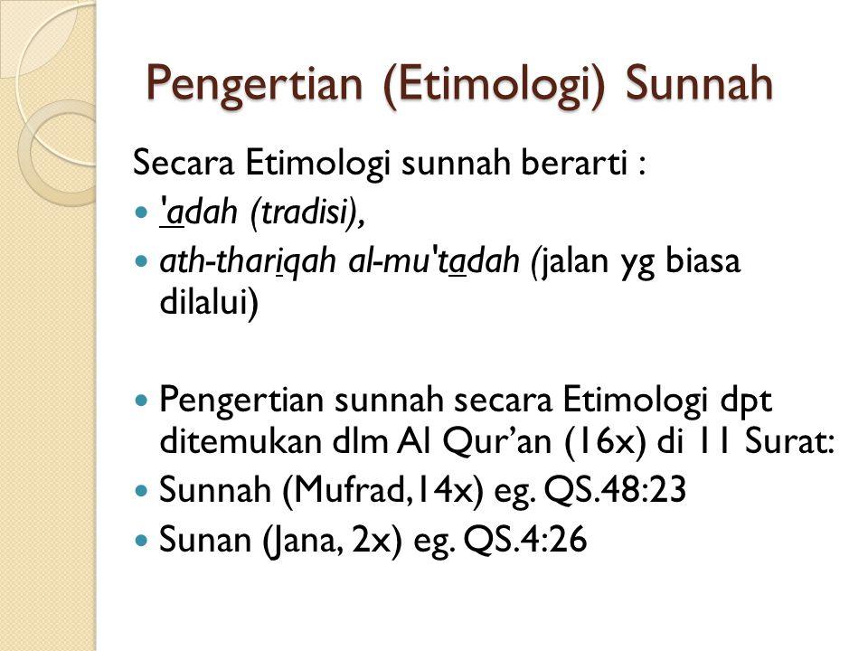 Pengertian (Etimologi) Sunnah Secara Etimologi sunnah berarti : adah (tradisi), ath-thariqah al-mu tadah (jalan yg biasa dilalui) Pengertian sunnah secara Etimologi dpt ditemukan dlm Al Qur'an (16x) di 11 Surat: Sunnah (Mufrad,14x) eg.