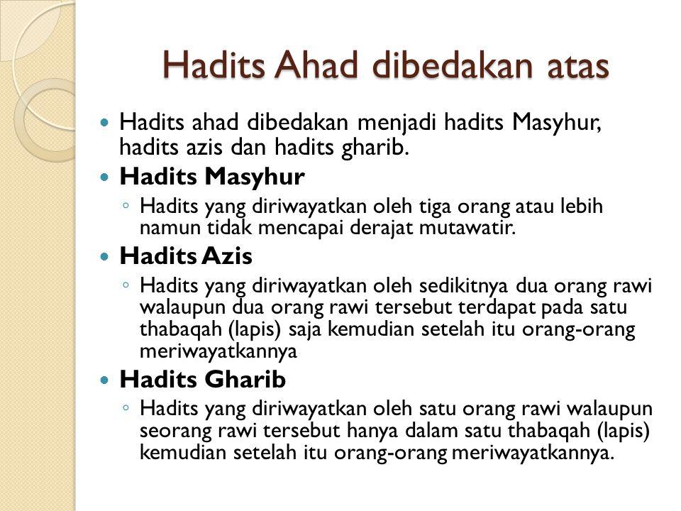 Hadits Ahad dibedakan atas Hadits ahad dibedakan menjadi hadits Masyhur, hadits azis dan hadits gharib. Hadits Masyhur ◦ Hadits yang diriwayatkan oleh