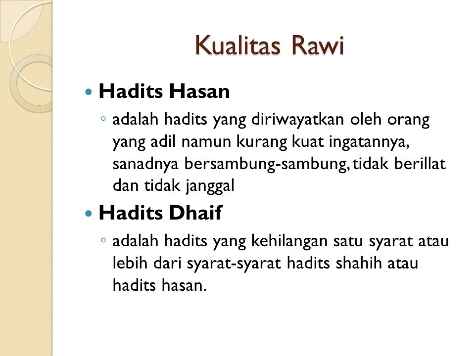 Kualitas Rawi Hadits Hasan ◦ adalah hadits yang diriwayatkan oleh orang yang adil namun kurang kuat ingatannya, sanadnya bersambung-sambung, tidak berillat dan tidak janggal Hadits Dhaif ◦ adalah hadits yang kehilangan satu syarat atau lebih dari syarat-syarat hadits shahih atau hadits hasan.