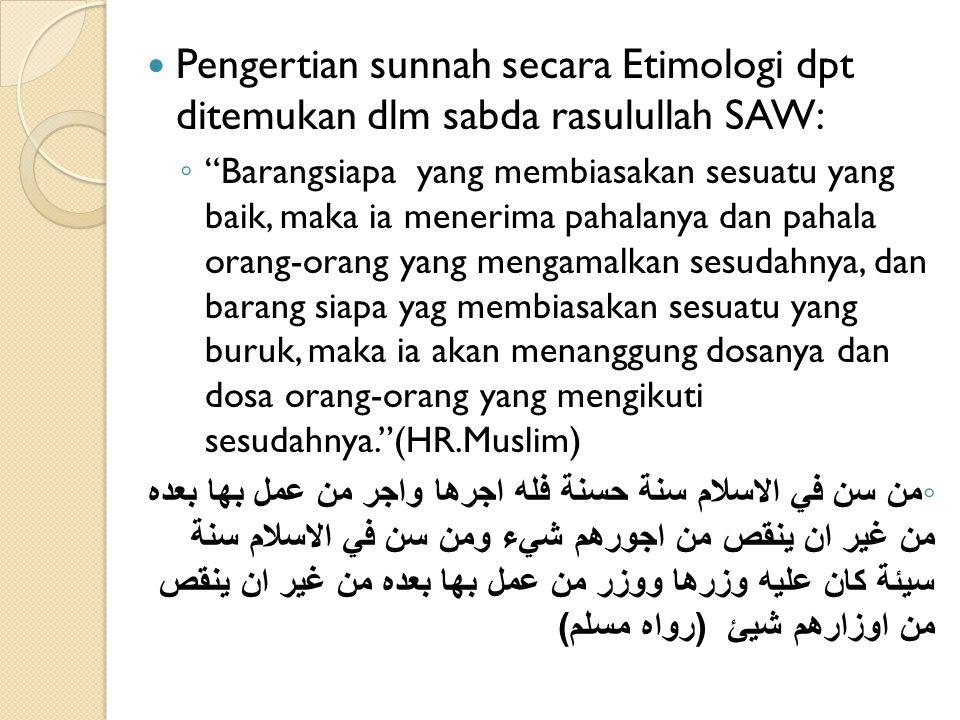 Pengertian (Terminologis) Sunnah Sunnah menurut para ahli hadits: ◦ Seluruh yang disandarkan kepada Nabi Muhammad SAW, baik perkataan, perbuatan maupun ketetapan ataupun yang sejenisnya.