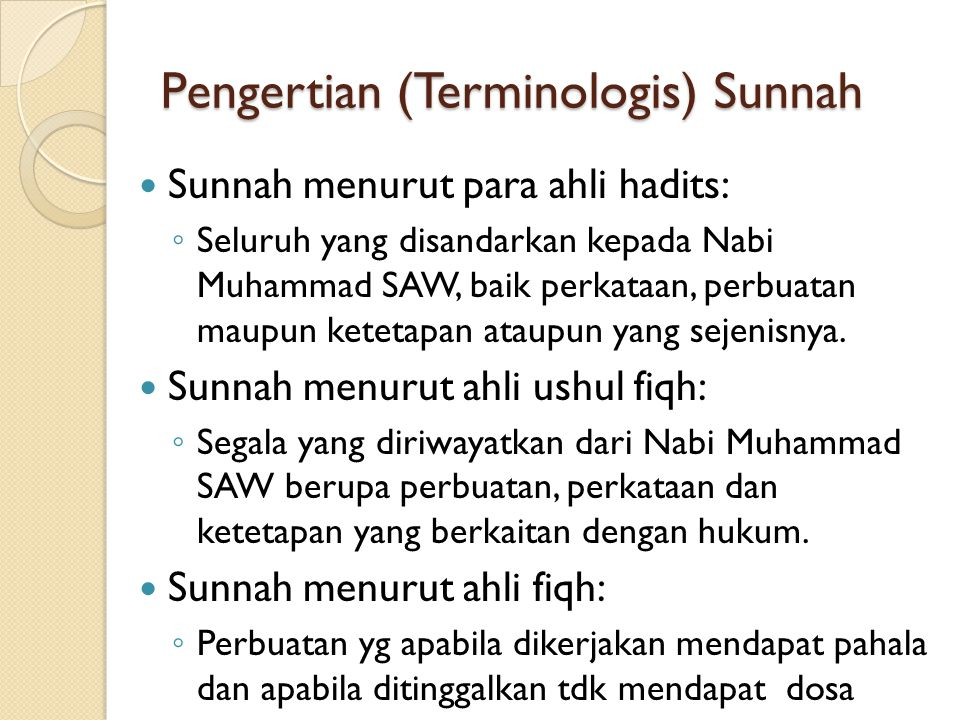 Pengertian (Terminologis) Sunnah Sunnah menurut para ahli hadits: ◦ Seluruh yang disandarkan kepada Nabi Muhammad SAW, baik perkataan, perbuatan maupu