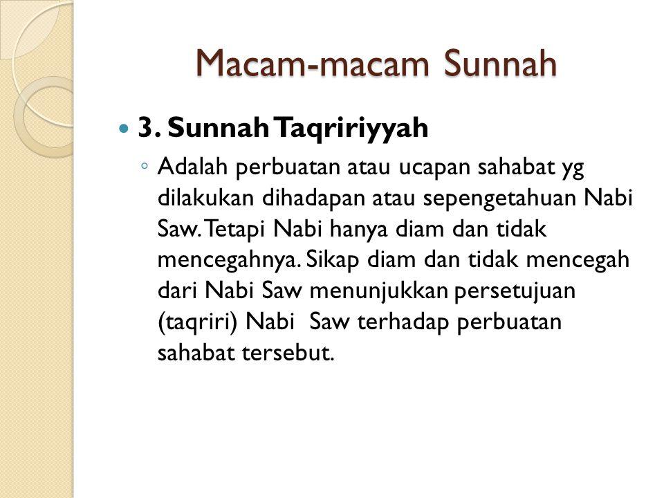 Macam-macam Sunnah 3. Sunnah Taqririyyah ◦ Adalah perbuatan atau ucapan sahabat yg dilakukan dihadapan atau sepengetahuan Nabi Saw. Tetapi Nabi hanya