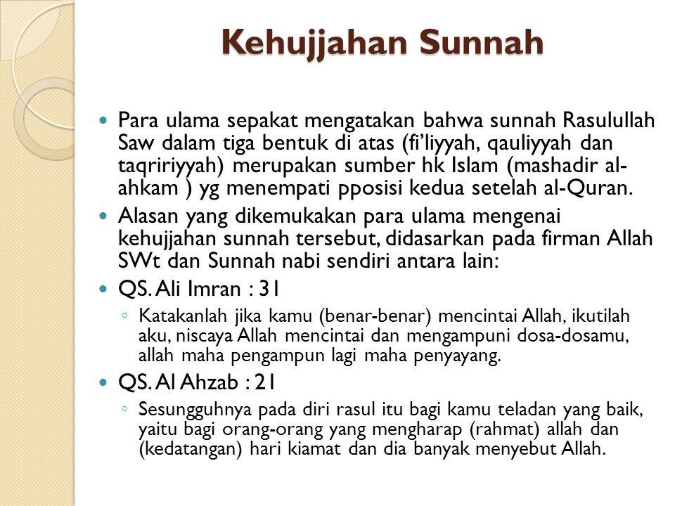 Kehujjahan Sunnah Para ulama sepakat mengatakan bahwa sunnah Rasulullah Saw dalam tiga bentuk di atas (fi'liyyah, qauliyyah dan taqririyyah) merupakan sumber hk Islam (mashadir al- ahkam ) yg menempati pposisi kedua setelah al-Quran.
