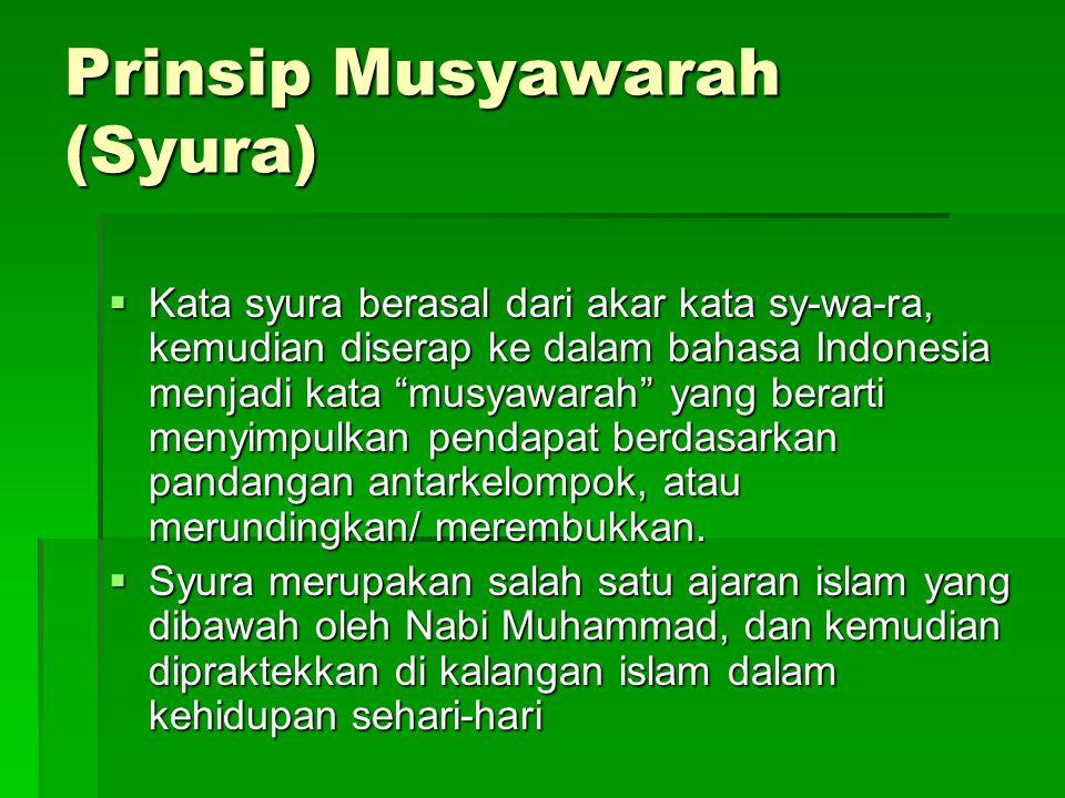 Prinsip Musyawarah (Syura)  Kata syura berasal dari akar kata sy-wa-ra, kemudian diserap ke dalam bahasa Indonesia menjadi kata musyawarah yang berarti menyimpulkan pendapat berdasarkan pandangan antarkelompok, atau merundingkan/ merembukkan.