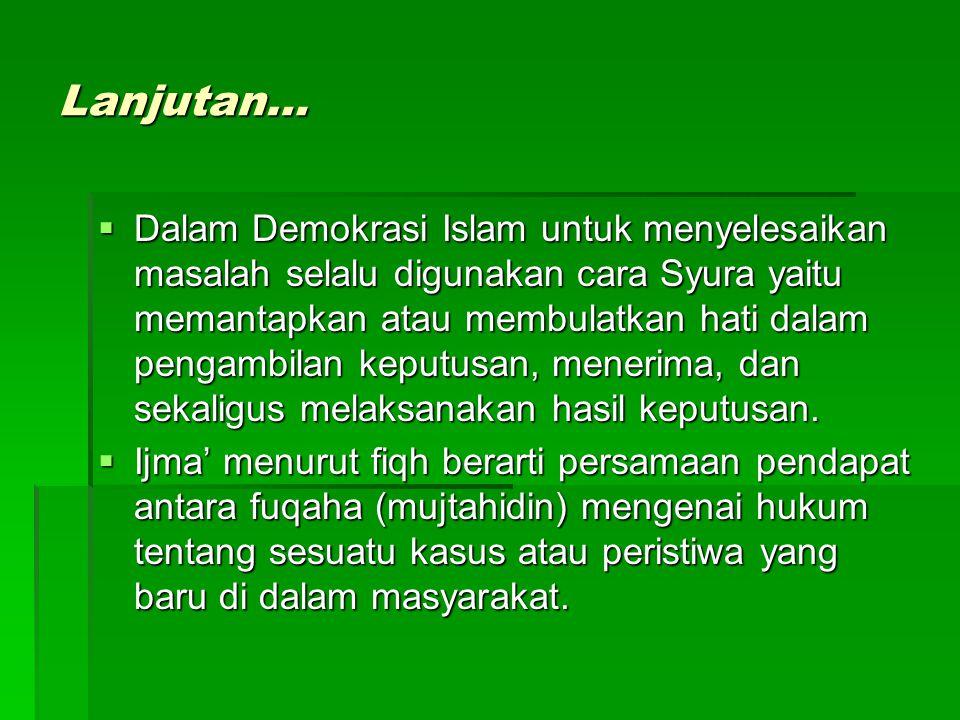 Lanjutan…  Dalam Demokrasi Islam untuk menyelesaikan masalah selalu digunakan cara Syura yaitu memantapkan atau membulatkan hati dalam pengambilan keputusan, menerima, dan sekaligus melaksanakan hasil keputusan.