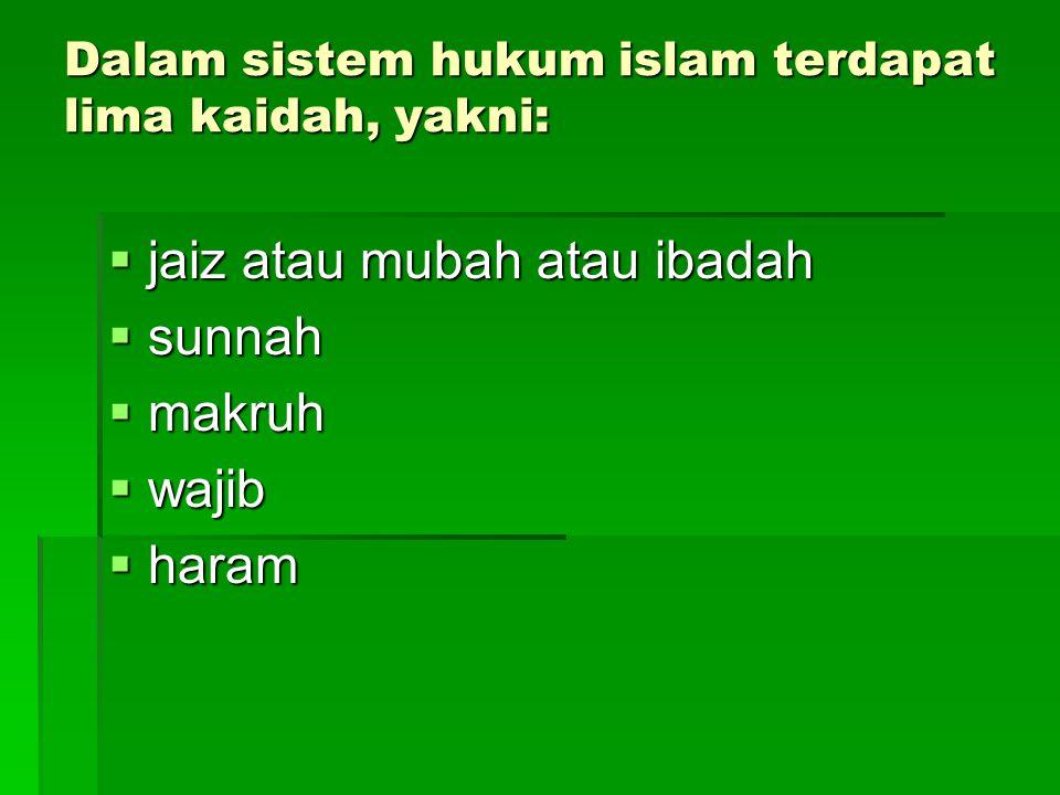 Dalam sistem hukum islam terdapat lima kaidah, yakni: jjjjaiz atau mubah atau ibadah ssssunnah mmmmakruh wwwwajib hhhharam