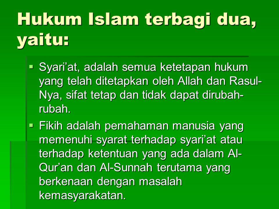 Hukum Islam terbagi dua, yaitu:  Syari'at, adalah semua ketetapan hukum yang telah ditetapkan oleh Allah dan Rasul- Nya, sifat tetap dan tidak dapat dirubah- rubah.