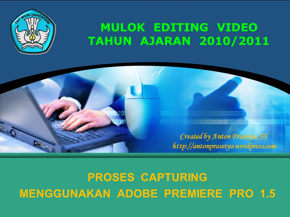 MULOK EDITING VIDEO TAHUN AJARAN 2010/2011 PROSES CAPTURING MENGGUNAKAN ADOBE PREMIERE PRO 1.5 Created by Anton Prasetyo, ST http://antonprasetyo.word