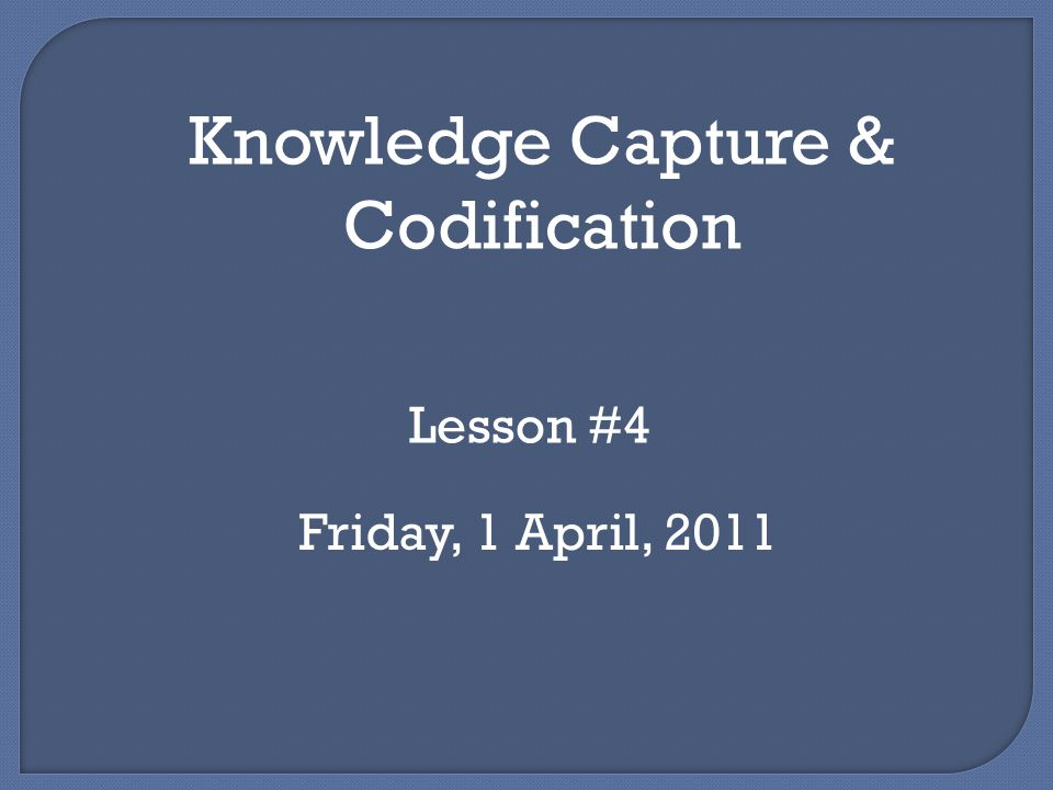 Knowledge Capture & Codification Lesson #4 Friday, 1 April, 2011