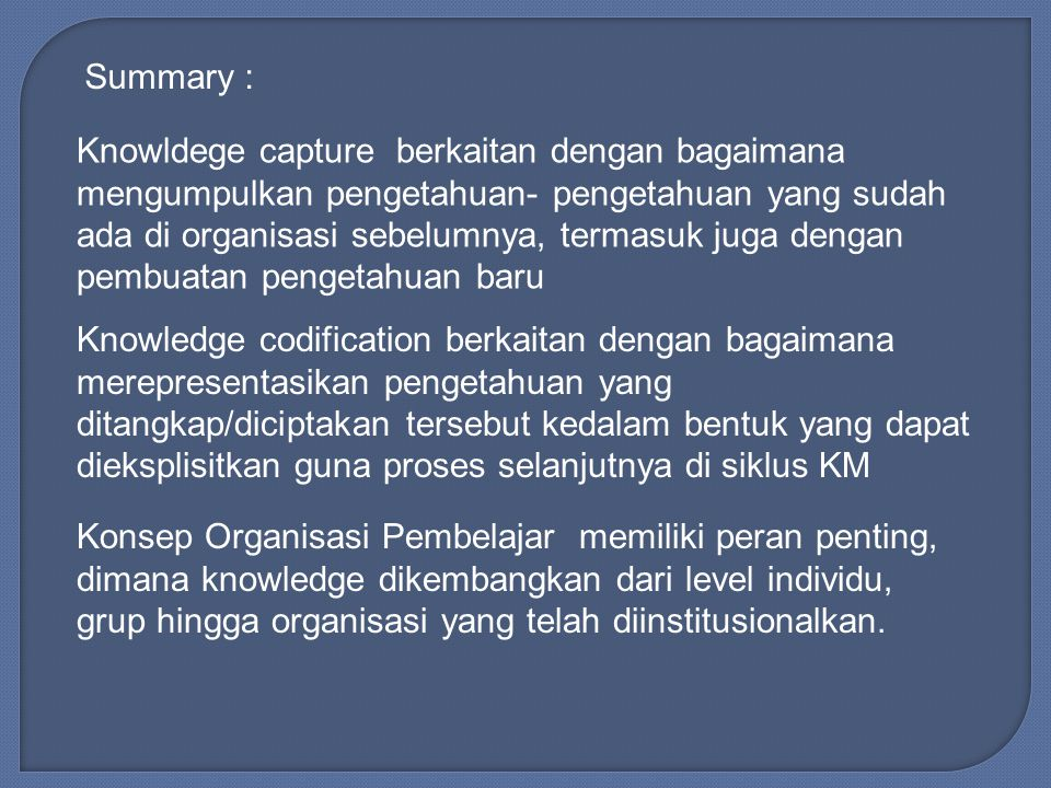 Summary : Knowldege capture berkaitan dengan bagaimana mengumpulkan pengetahuan- pengetahuan yang sudah ada di organisasi sebelumnya, termasuk juga dengan pembuatan pengetahuan baru Knowledge codification berkaitan dengan bagaimana merepresentasikan pengetahuan yang ditangkap/diciptakan tersebut kedalam bentuk yang dapat dieksplisitkan guna proses selanjutnya di siklus KM Konsep Organisasi Pembelajar memiliki peran penting, dimana knowledge dikembangkan dari level individu, grup hingga organisasi yang telah diinstitusionalkan.