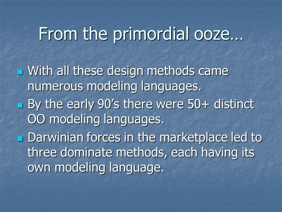 From the primordial ooze… With all these design methods came numerous modeling languages. With all these design methods came numerous modeling languag