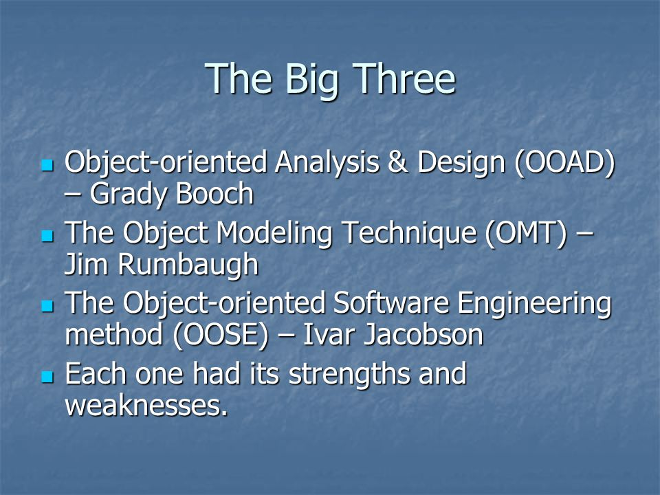 The Big Three Object-oriented Analysis & Design (OOAD) – Grady Booch Object-oriented Analysis & Design (OOAD) – Grady Booch The Object Modeling Techni