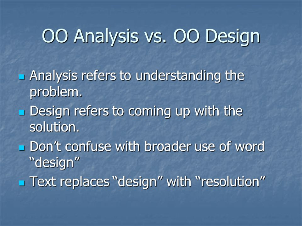 OO Analysis vs. OO Design Analysis refers to understanding the problem. Analysis refers to understanding the problem. Design refers to coming up with