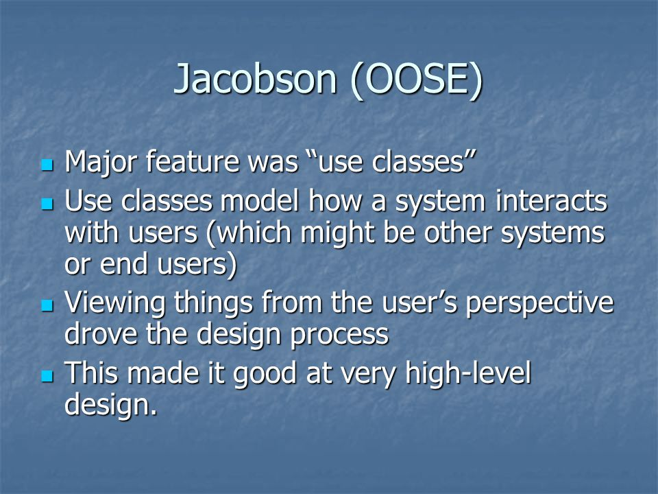 "Jacobson (OOSE) Major feature was ""use classes"" Major feature was ""use classes"" Use classes model how a system interacts with users (which might be ot"