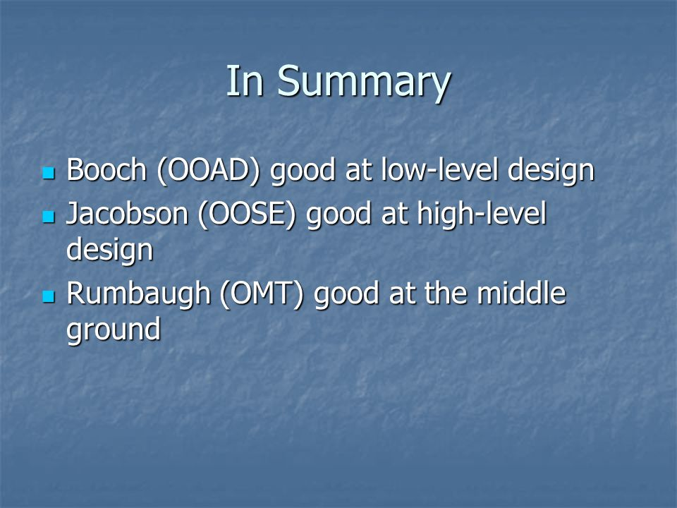 In Summary Booch (OOAD) good at low-level design Booch (OOAD) good at low-level design Jacobson (OOSE) good at high-level design Jacobson (OOSE) good
