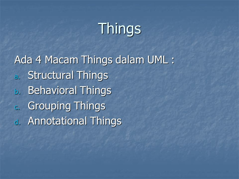 Things Ada 4 Macam Things dalam UML : a. Structural Things b. Behavioral Things c. Grouping Things d. Annotational Things