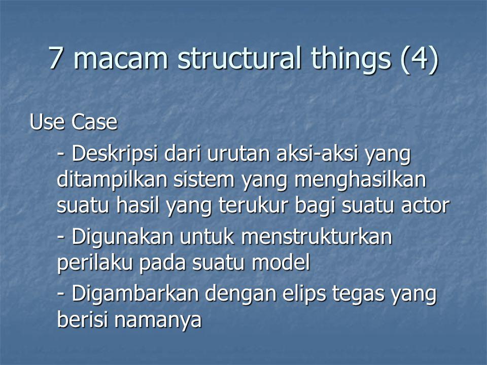 7 macam structural things (4) Use Case - Deskripsi dari urutan aksi-aksi yang ditampilkan sistem yang menghasilkan suatu hasil yang terukur bagi suatu actor - Digunakan untuk menstrukturkan perilaku pada suatu model - Digambarkan dengan elips tegas yang berisi namanya