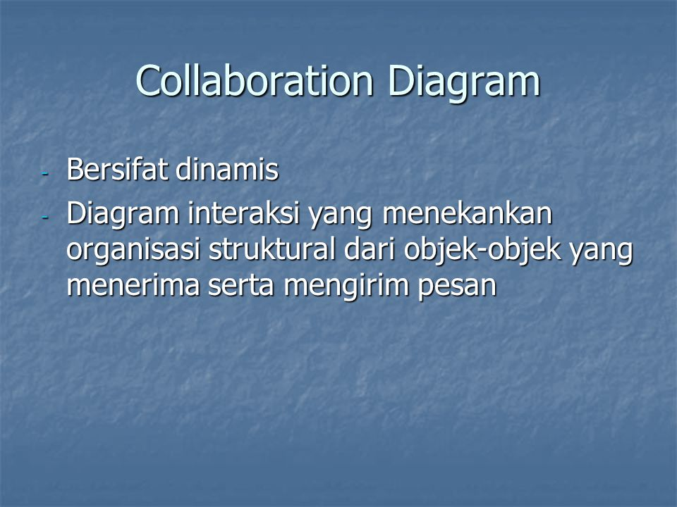 Collaboration Diagram - Bersifat dinamis - Diagram interaksi yang menekankan organisasi struktural dari objek-objek yang menerima serta mengirim pesan