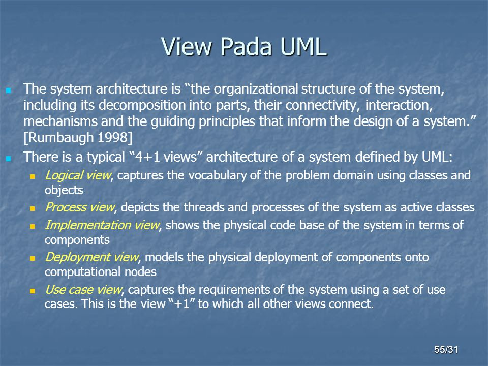 "55/31 View Pada UML The system architecture is ""the organizational structure of the system, including its decomposition into parts, their connectivity"