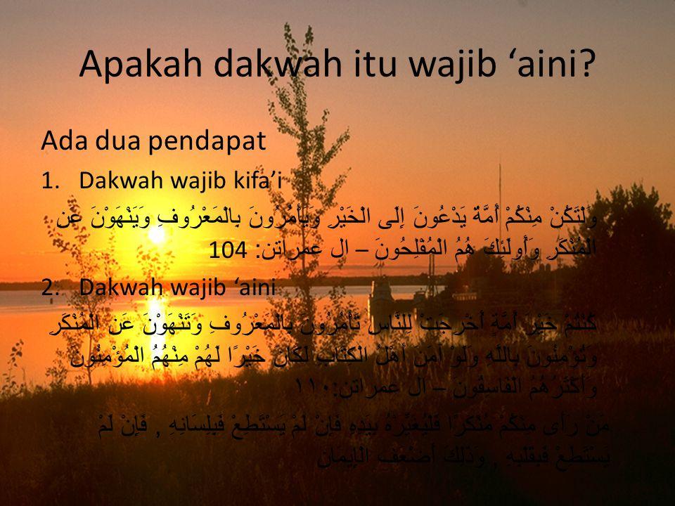 Apakah dakwah itu wajib 'aini? Ada dua pendapat 1.Dakwah wajib kifa'i وَلْتَكُنْ مِنْكُمْ أُمَّةٌ يَدْعُونَ إِلَى الْخَيْرِ وَيَأْمُرُونَ بِالْمَعْرُو