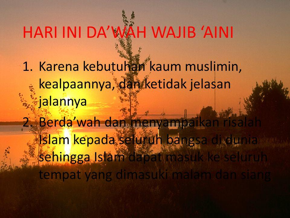 HARI INI DA'WAH WAJIB 'AINI 1.Karena kebutuhan kaum muslimin, kealpaannya, dan ketidak jelasan jalannya 2.Berda'wah dan menyampaikan risalah Islam kepada seluruh bangsa di dunia sehingga Islam dapat masuk ke seluruh tempat yang dimasuki malam dan siang