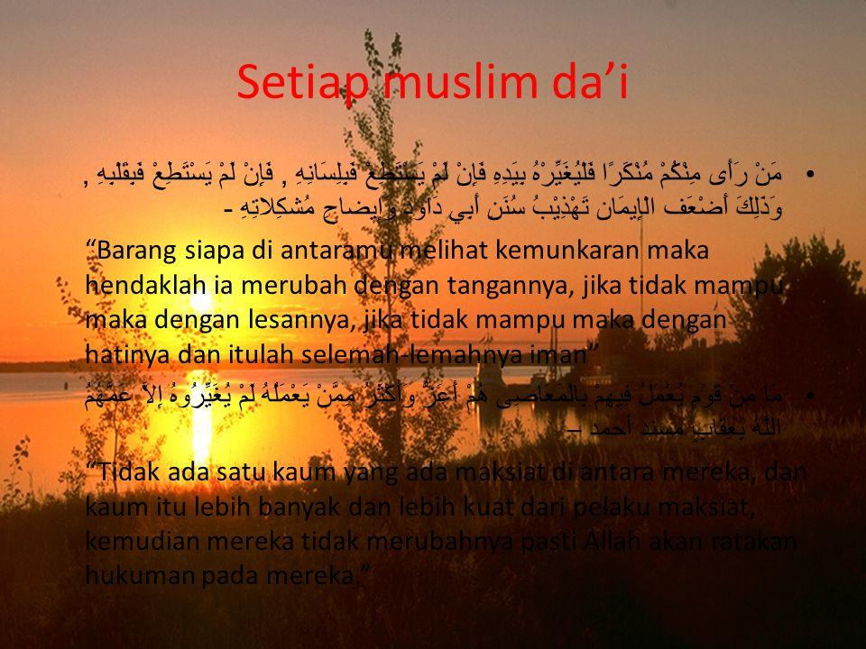 Setiap muslim da'i مَنْ رَأَى مِنْكُمْ مُنْكَرًا فَلْيُغَيِّرْهُ بِيَدِهِ فَإِنْ لَمْ يَسْتَطِعْ فَبِلِسَانِهِ, فَإِنْ لَمْ يَسْتَطِعْ فَبِقَلْبِهِ, وَذَلِكَ أَضْعَف الْإِيمَان تَهْذِيْبُ سُنَنِ أَبِي دَاودَ وَإيضاحِ مُشكِلاتِهِ - Barang siapa di antaramu melihat kemunkaran maka hendaklah ia merubah dengan tangannya, jika tidak mampu maka dengan lesannya, jika tidak mampu maka dengan hatinya dan itulah selemah-lemahnya iman مَا مِنْ قَوْمٍ يُعْمَلُ فِيهِمْ بِالْمَعَاصِى هُمْ أَعَزُّ وَأَكْثَرُ مِمَّنْ يَعْمَلُهُ لَمْ يُغَيِّرُوهُ إِلاَّ عَمَّهُمُ اللَّهُ بِعِقَابٍ مسند أحمد – Tidak ada satu kaum yang ada maksiat di antara mereka, dan kaum itu lebih banyak dan lebih kuat dari pelaku maksiat, kemudian mereka tidak merubahnya pasti Allah akan ratakan hukuman pada mereka.