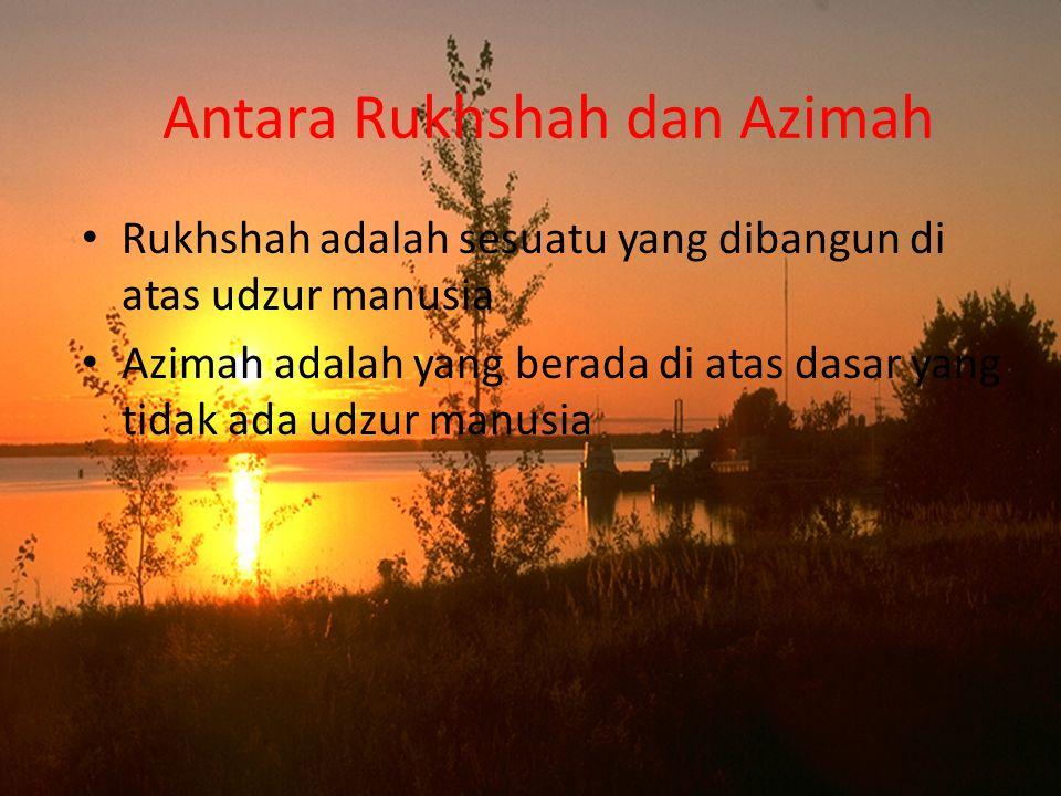 Antara Rukhshah dan Azimah Rukhshah adalah sesuatu yang dibangun di atas udzur manusia Azimah adalah yang berada di atas dasar yang tidak ada udzur ma