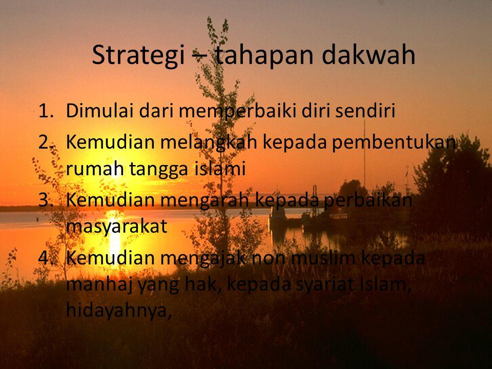 Strategi – tahapan dakwah 1.Dimulai dari memperbaiki diri sendiri 2.Kemudian melangkah kepada pembentukan rumah tangga islami 3.Kemudian mengarah kepada perbaikan masyarakat 4.Kemudian mengajak non muslim kepada manhaj yang hak, kepada syariat Islam, hidayahnya,