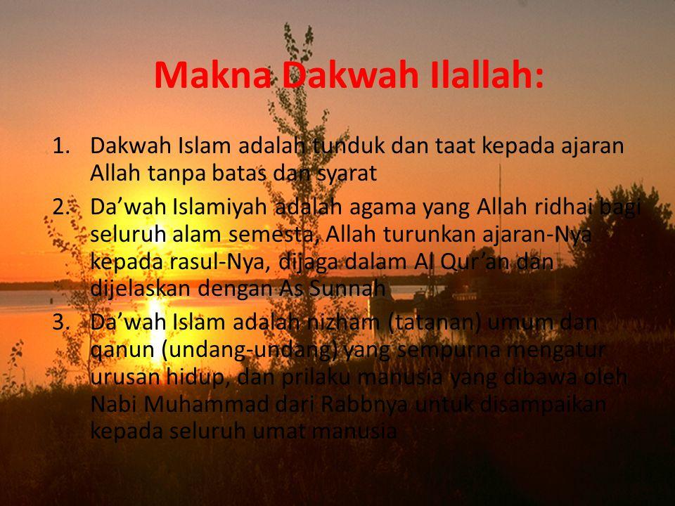 Makna Dakwah Ilallah: 1.Dakwah Islam adalah tunduk dan taat kepada ajaran Allah tanpa batas dan syarat 2.Da'wah Islamiyah adalah agama yang Allah ridhai bagi seluruh alam semesta, Allah turunkan ajaran-Nya kepada rasul-Nya, dijaga dalam Al Qur'an dan dijelaskan dengan As Sunnah 3.Da'wah Islam adalah nizham (tatanan) umum dan qanun (undang-undang) yang sempurna mengatur urusan hidup, dan prilaku manusia yang dibawa oleh Nabi Muhammad dari Rabbnya untuk disampaikan kepada seluruh umat manusia