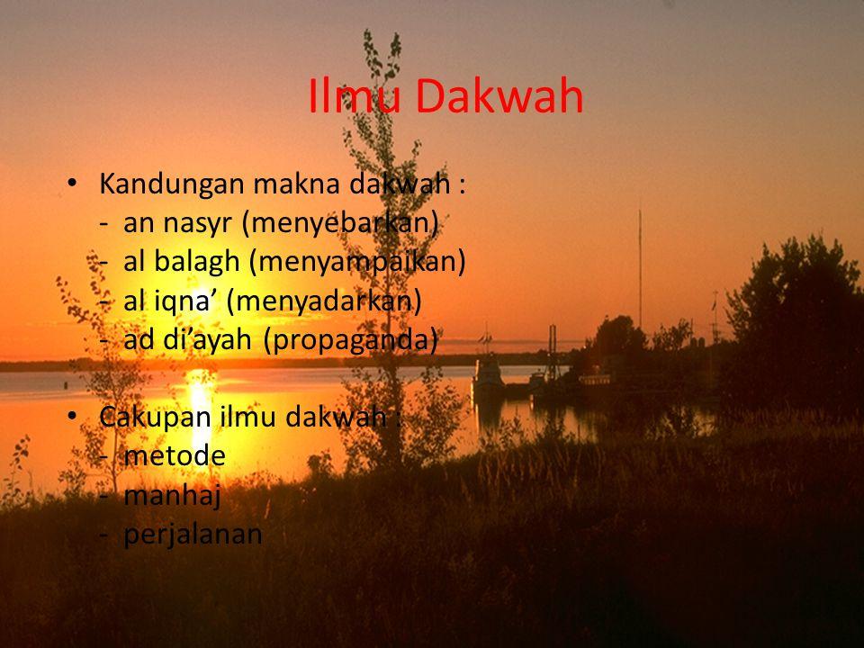 Ilmu Dakwah Kandungan makna dakwah : - an nasyr (menyebarkan) - al balagh (menyampaikan) - al iqna' (menyadarkan) - ad di'ayah (propaganda) Cakupan il