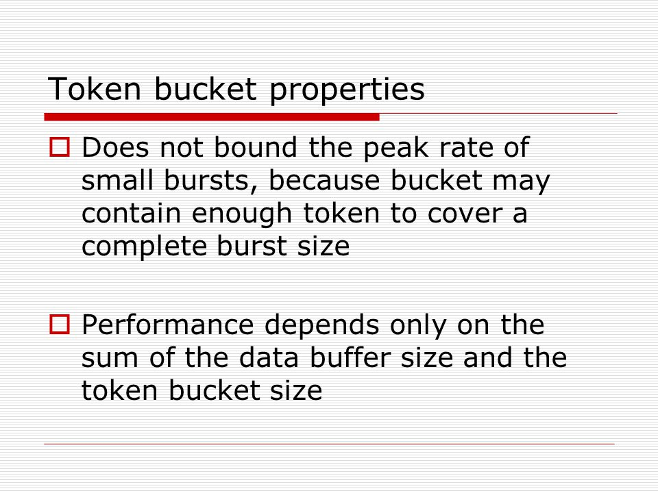 Token bucket operation  TB accumulates fixed size tokens in a token bucket  Transmits a packet (from data buffer, if any are there) or arriving packet if the sum of the token sizes in the bucket add up to packet size  More tokens are periodically added to the bucket (at rate t).