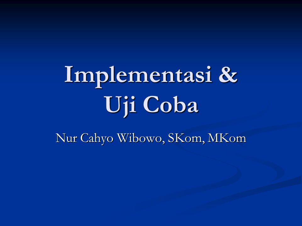Implementasi & Uji Coba Nur Cahyo Wibowo, SKom, MKom