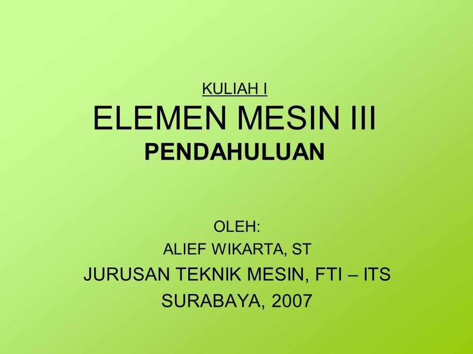 KULIAH I ELEMEN MESIN III PENDAHULUAN OLEH: ALIEF WIKARTA, ST JURUSAN TEKNIK MESIN, FTI – ITS SURABAYA, 2007