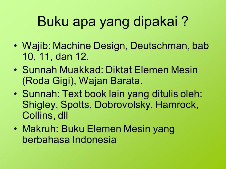 Buku apa yang dipakai ? Wajib: Machine Design, Deutschman, bab 10, 11, dan 12. Sunnah Muakkad: Diktat Elemen Mesin (Roda Gigi), Wajan Barata. Sunnah: