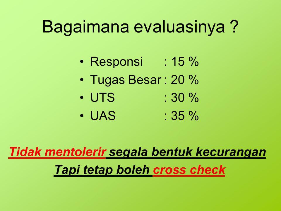 Bagaimana evaluasinya ? Responsi: 15 % Tugas Besar: 20 % UTS: 30 % UAS: 35 % Tidak mentolerir segala bentuk kecurangan Tapi tetap boleh cross check