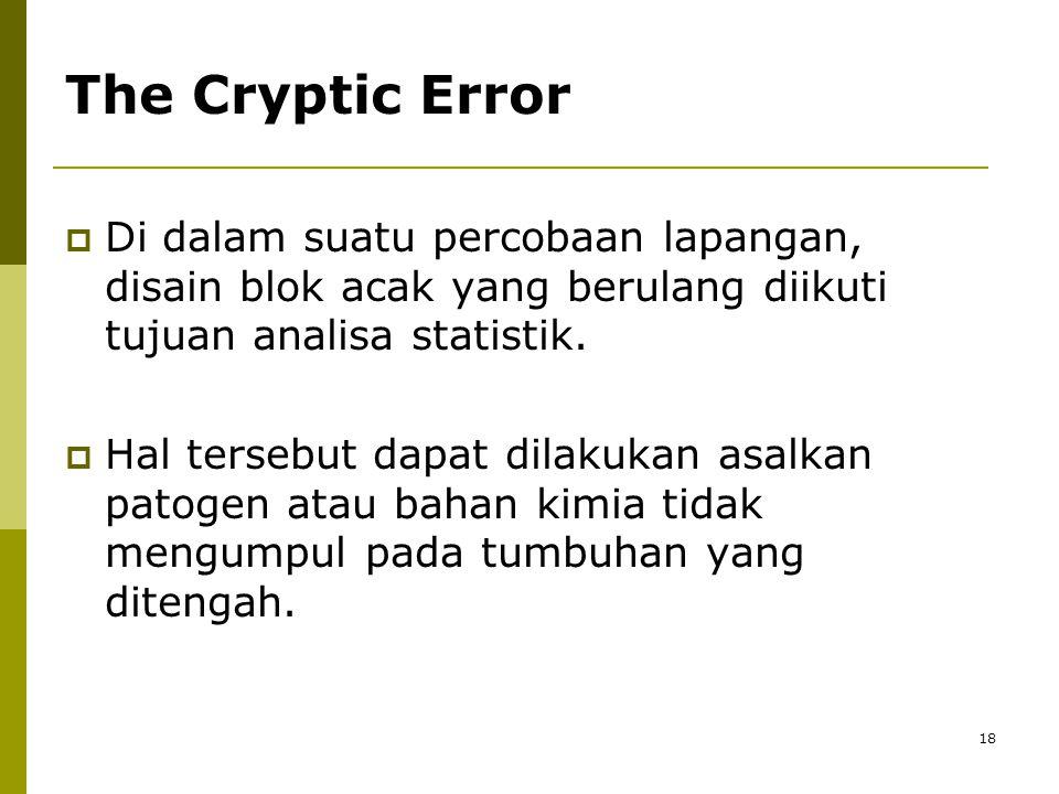 18 The Cryptic Error  Di dalam suatu percobaan lapangan, disain blok acak yang berulang diikuti tujuan analisa statistik.  Hal tersebut dapat dilaku