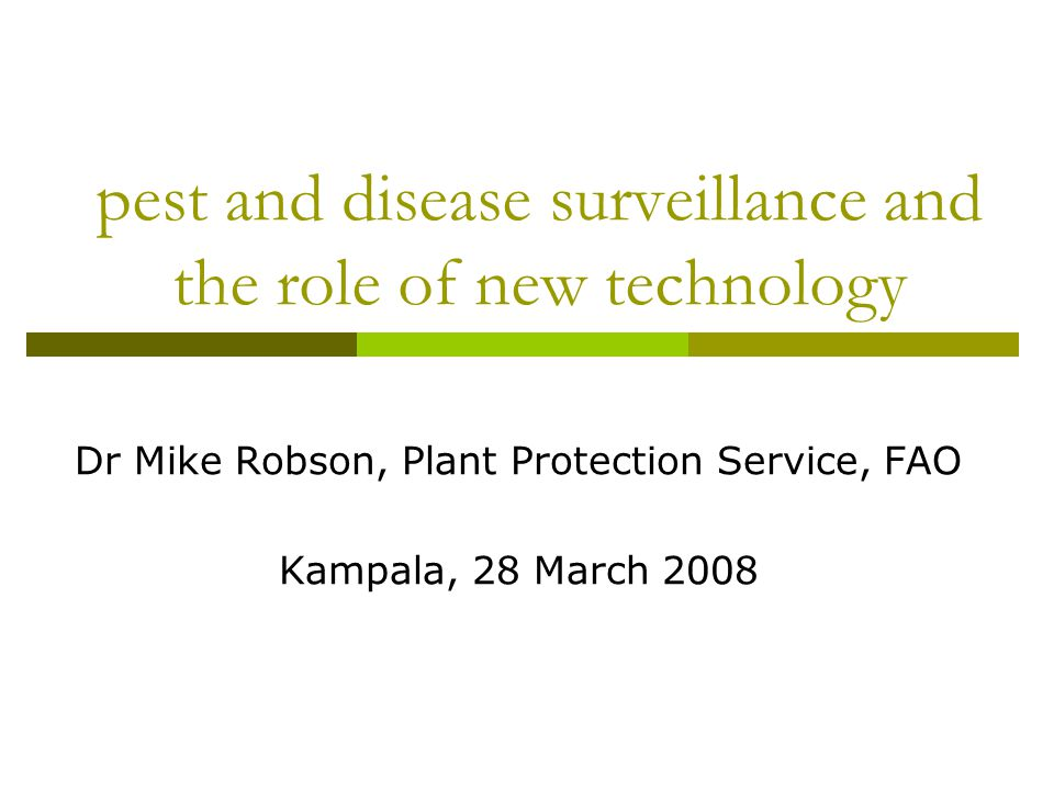 pest and disease surveillance and the role of new technology Dr Mike Robson, Plant Protection Service, FAO Kampala, 28 March 2008