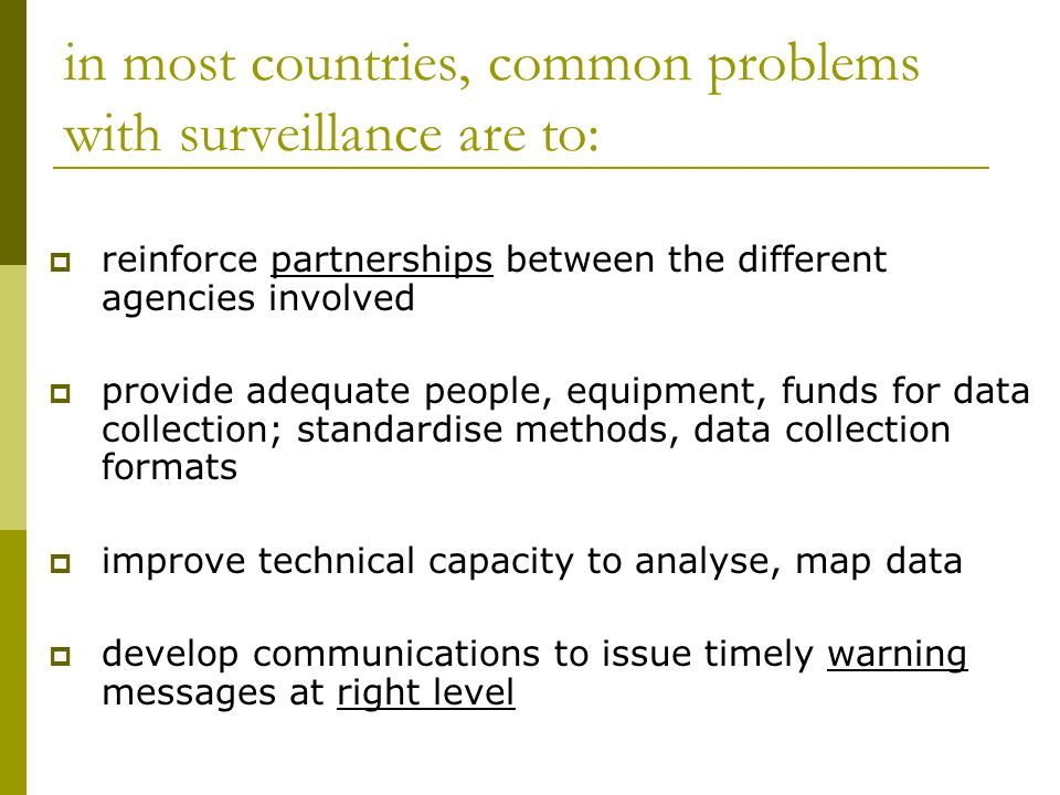 in most countries, common problems with surveillance are to:  reinforce partnerships between the different agencies involved  provide adequate people, equipment, funds for data collection; standardise methods, data collection formats  improve technical capacity to analyse, map data  develop communications to issue timely warning messages at right level