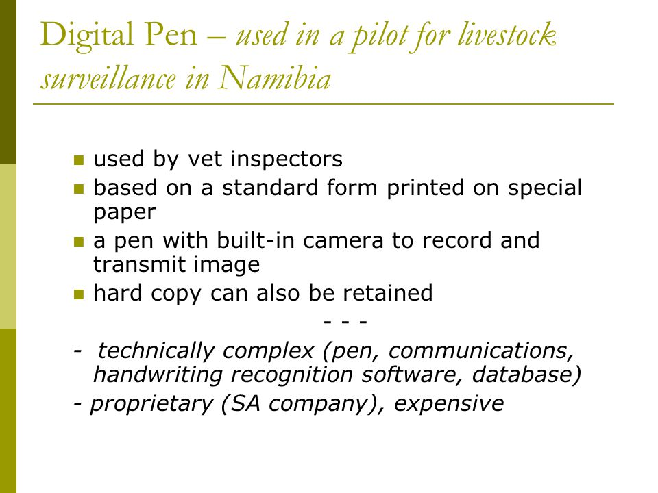 Digital Pen – used in a pilot for livestock surveillance in Namibia used by vet inspectors based on a standard form printed on special paper a pen with built-in camera to record and transmit image hard copy can also be retained - - - - technically complex (pen, communications, handwriting recognition software, database) - proprietary (SA company), expensive