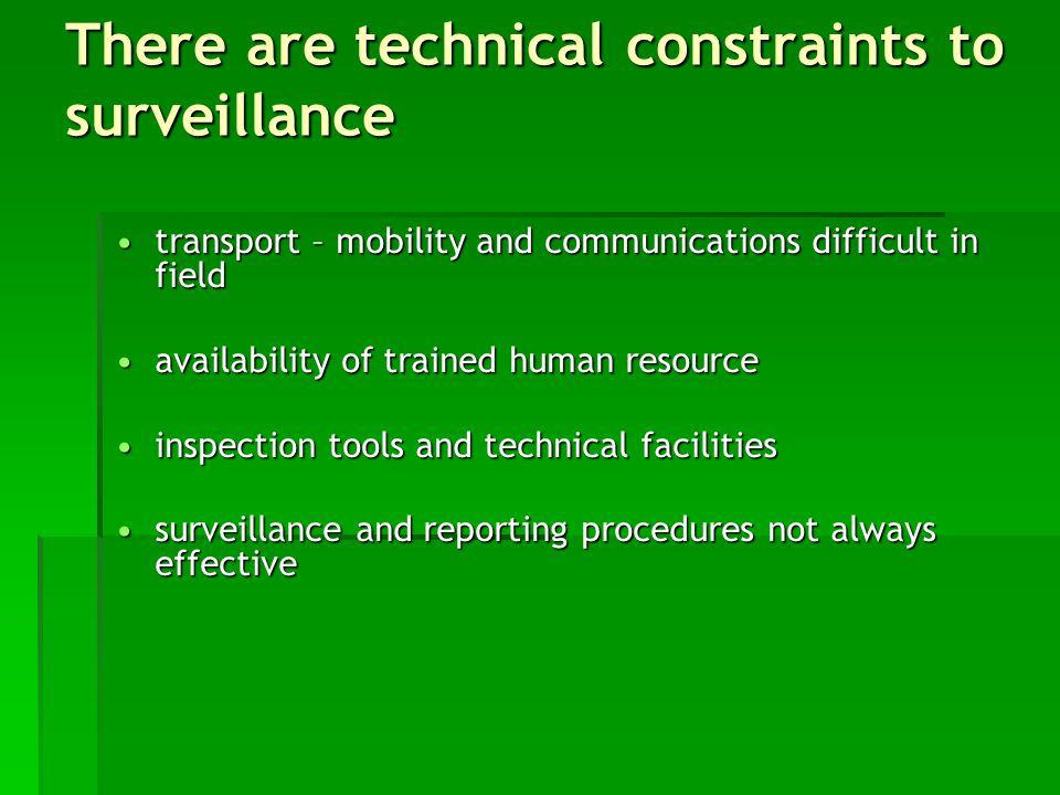 transport – mobility and communications difficult in fieldtransport – mobility and communications difficult in field availability of trained human resourceavailability of trained human resource inspection tools and technical facilitiesinspection tools and technical facilities surveillance and reporting procedures not always effectivesurveillance and reporting procedures not always effective There are technical constraints to surveillance